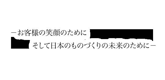お客様の笑顔のために、そして日本のものづくりの未来のために。